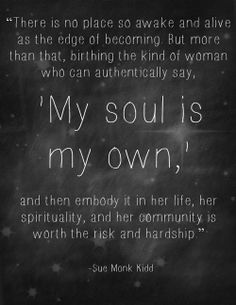 """There is no place so awake and alive as the edge of becoming ... My soul is my own"" -Sue Monk Kidd"