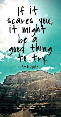If it scares you, it might be a good thing to try. Seth Godin  #quote #justsayyes