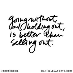 Going without, and holding out, is better than selling out. Subscribe: DanielleLaPorte.com #Truthbomb #Words #Quotes