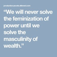 """""""We will never solve  the feminization  of power until we  solve the masculinity  of wealth."""""""