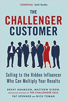 The Challenger Customer: Selling to the Hidden Influencer Who Can Multiply Your Results eBook: Matthew Dixon, Brent Adamson, Pat Spenner, Nick Toman: Amazon.fr: Boutique Kindle