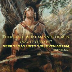 """Therefore, what manner of men ought ye to be? Verily I say unto you even as I am."" - 3 Nephi 27:27"