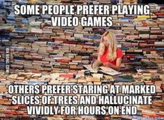 Post with 86 votes and 2610 views. Tagged with funny, memes, video games, books, hallucination; Whoever said books were healthier than video games? I Love Books, Good Books, Books To Read, My Books, Book Memes, Book Quotes, Quote Books, Book Of Life, The Life