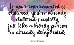 If your environment is cluttered, you're already cluttered mentally just like a thirsty person is already dehydrated. -Yvette Bowlin, 'The Declutter Code: 10 Simple Steps To Clarity'