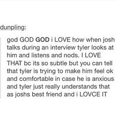 I also love how Tyler always describes Josh as a really solid and calm guy in comparison to himself. He's a sweetie!