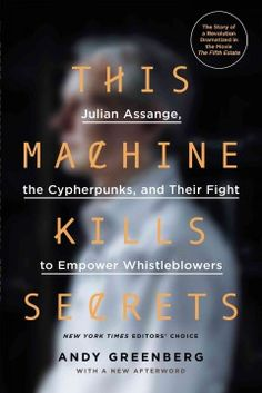 This machine kills secrets : Julian Assange, the cypherpunks, and their fight to empower whistleblowers / Andy Greenberg.