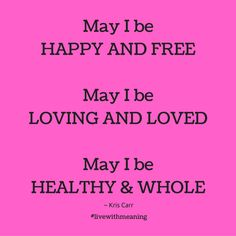 May I be happy and free. May I be loving and loved. May I be healthy and whole.