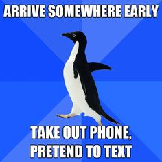 Meme: Socially Awkward Penguin --- arrive early.  Man.  It's sad that so many of these are true for me /:P