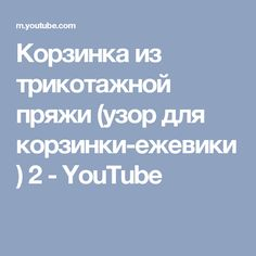 Корзинка из трикотажной пряжи (узор для корзинки-ежевики) 2 - YouTube