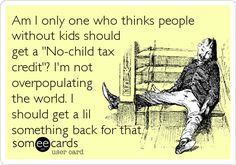 I pay into many children's programs (which I am pleased to do as a citizen and former child), and yet it is the adults with children who receive additional tax deductions with each child. Why, if I pay into that system and never take services from it -as I have no children- do I, myself, not get the deduction? This is, as they say, back-assward.