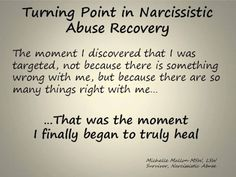 Turning Point in Narcissistic Abuse Recovery: The moment I discovered that I was targeted, not because there is something wrong with me, but because there are so many things right with me ... That was the moment I finally began to truly heal. - Michelle Mallon