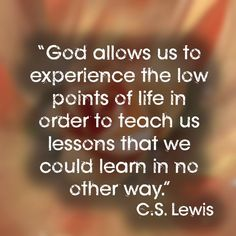 """God allows us to experience the low points of life in order to teach us lessons that we could learn in no other way."" 