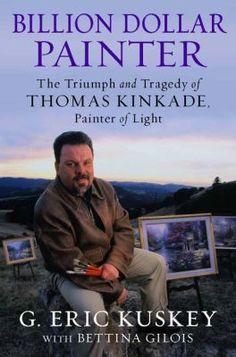 Billion Dollar Painter: the Triumph and Tragedy of Thomas Kinkade, Painter of Light By G. Eric Kuskey