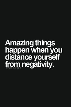 Remove all negativity from your life and see the difference it makes.