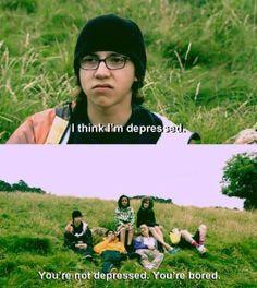 ''ฉันว่าฉันกำลังอยู่ในภาวะซึมเศร้า'' ''แกไม่ได้ซึมเศร้า แกกำลังเบื่อ!'' - Skins