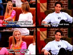 Phoebe: Y'know nine out of ten marriages end in divorce? Ross: Phoebe, that's not true. Phobe: Yeah, you're right. How's the Mrs? Friends TV show quotes