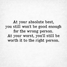 At your absolute best, you still won't be good enough for the wrong person. At your worst, you'll be worth it to the right person.