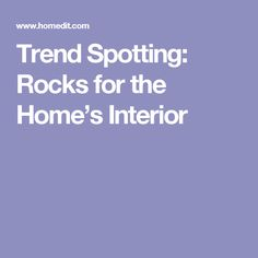 Trend Spotting: Rocks for the Home's Interior