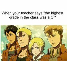 One time my teacher said nobody passed and i look more like eren in titan form when e is roaring