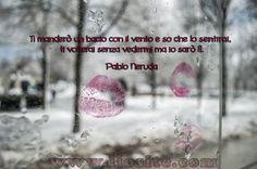 Ti manderò un bacio con il vento e so che lo sentirai, ti volterai senza vedermi ma io sarò lì.  Pablo Neruda  #PabloNeruda, #poesiarecitata, #audiopoesia, #poesia, #bacio, #amore, #presenza, #liosite, #citazioniItaliane, #frasibelle, #ItalianQuotes, #Sensodellavita, #perledisaggezza, #perledacondividere,