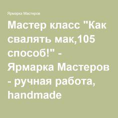 """Мастер класс """"Как свалять мак,105 способ!"""" - Ярмарка Мастеров - ручная работа, handmade"""