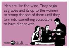 Funny Wedding Ecard: Men are like fine wine. They begin as grapes and its up to the women to stomp the shit of them until they turn into something acceptable to have dinner with.