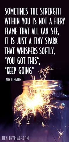 "Sometimes the strength within you isn't a fiery flame that all can see, it's just a tiny spark that whispers softly, ""you got this"", ""keep going""."