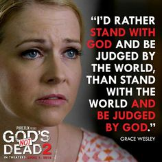 I would rather stand by God and be judges by the world. Than stand by the world and judged by God!  I watched this movie yesterday, and this quote just struck me hard! I hope that when a hard time comes that I will be able to be like Grace Wesly and stand with God and not the world!