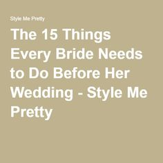 The 15 Things Every Bride Needs to Do Before Her Wedding - Style Me Pretty