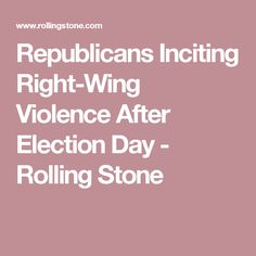 Republicans Inciting Right-Wing Violence After Election Day - Rolling Stone