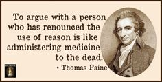 To argue with a person who has renounced the use of reason is like administering medicine to the dead. - Thomas Paine.
