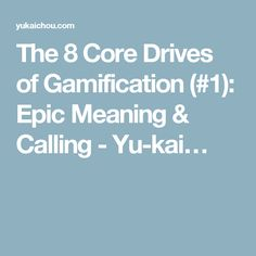The 8 Core Drives of Gamification (#1): Epic Meaning & Calling - Yu-kai…