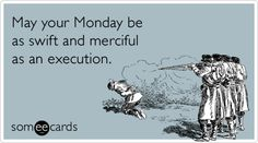 (Monday, Monday...)  May your Monday be as swift and merciful as an execution.