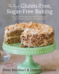The Joy of Gluten-Free, Sugar-Free Baking: 80 Low-Carb Recipes That Offer Solutions for Celiac Disease, Diabetes,...