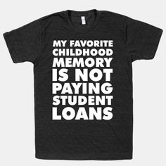 """This funny text tee is perfect for any recent grad drowning in debt. Remember better, less poor, days with this shirt featuring the phrase """"My Favorite Childhood Memory is Not Paying Student... 