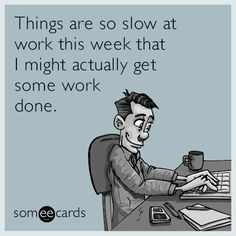 Things are so slow at work this week that I might actually get some work done.