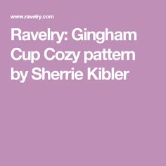 Ravelry: Gingham Cup Cozy pattern by Sherrie Kibler