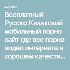 Бесплатный Русско Казахский мобильный порно сайт где все порно видео интернета в хорошем качестве hd720p бесплатно!
