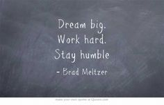 Dream big. Work hard. Stay humble. Brad Meltzer Watch the TEDEd Talk: http://ed.ted.com/lessons/write-your-story-change-history-brad-meltzer