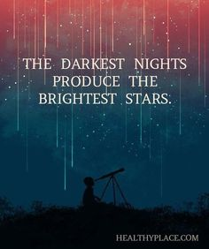 The darkest nights produce the brightest stars.