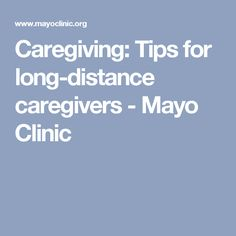Caregiving: Tips for long-distance caregivers - Mayo Clinic