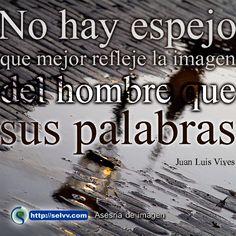 No hay espejo que mejor refleje la imagen del hombre que sus palabras. Juan Luis Vives http://selvv.com/asesoria-de-imagen/