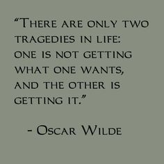 There are only two tragedies in life: one is not getting what one wants, and the other is getting it. - Oscar Wilde
