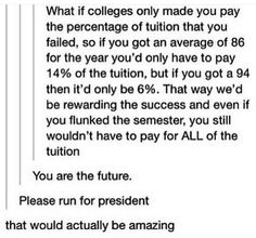 whoever wrote this RUN FOR PRESENT PLEASE ! cause i don't think half of you realize college is a kind of BUSINESS