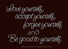 Love Quotes    Love yourself,    accept yourself,    forgive yourself    and    Be good to yourself.