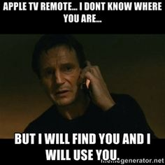 Apple tv remote... I dont know where you are... but i will find you and i will use you. | liam neeson taken