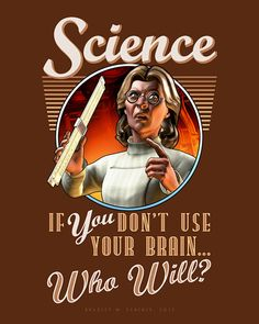 Science: If YOU Don't Use Your Brain, Who Will?