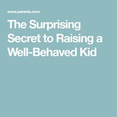 The Surprising Secret to Raising a Well-Behaved Kid