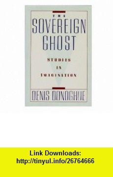 The Sovereign Ghost Studies in Imagination (9780880012393) Denis Donoghue , ISBN-10: 0880012390  , ISBN-13: 978-0880012393 ,  , tutorials , pdf , ebook , torrent , downloads , rapidshare , filesonic , hotfile , megaupload , fileserve