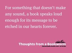 For something that doesn't make any sound, a book speaks loud enough for its message to be etched in our hearts forever.
